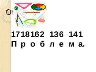 Ответ. 1718162136141 Проблема.