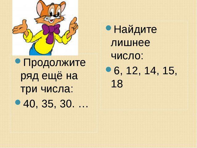 Продолжите ряд ещё на три числа: 40, 35, 30. … Найдите лишнее число: 6, 12, 1...