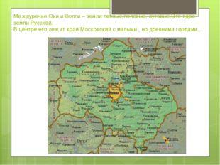 Междуречье Оки и Волги – земли лесные,полевые, луговые.Это ядро земли Русской
