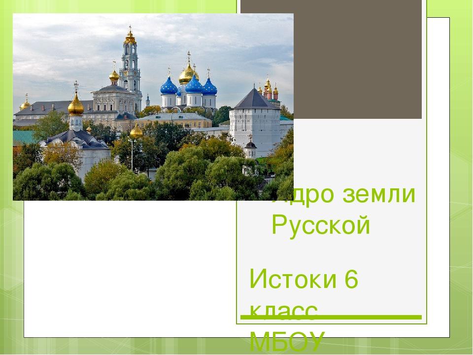 Ядро земли Русской Истоки 6 класс МБОУ «Шабурновская СОШ» Савостеня О.Е.