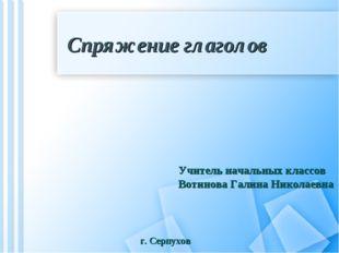 Спряжение глаголов Учитель начальных классов Вотинова Галина Николаевна г. Се