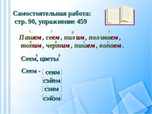 Самостоятельная работа: стр. 90, упражнение 459 Пашем, сеем, пилим, поливаем,