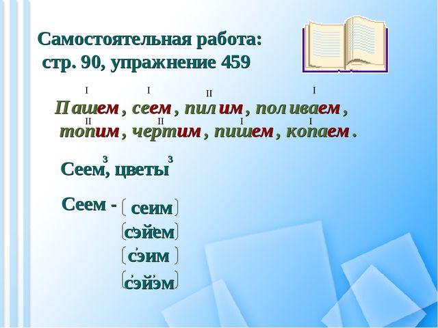 Самостоятельная работа: стр. 90, упражнение 459 Пашем, сеем, пилим, поливаем,...