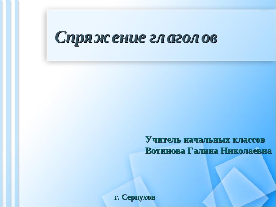 Спряжение глаголов Учитель начальных классов Вотинова Галина Николаевна г. Се...