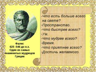 Фалес 625 -546 до н.э. Один из самых знаменитых мудрецов Греции -Что есть бол