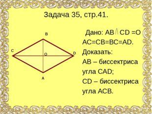 Задача 35, стр.41. Дано: АВ СD =O АС=СВ=ВС=АD. Доказать: АВ – биссектриса угл