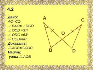 Дано: АО=СО ВАО= DСО ОСD =37о ОDС =63о СОD=80о Доказать: АОВ= СОD Найти: углы