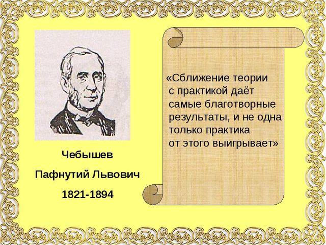 Чебышев Пафнутий Львович 1821-1894 «Сближение теории с практикой даёт самые б...