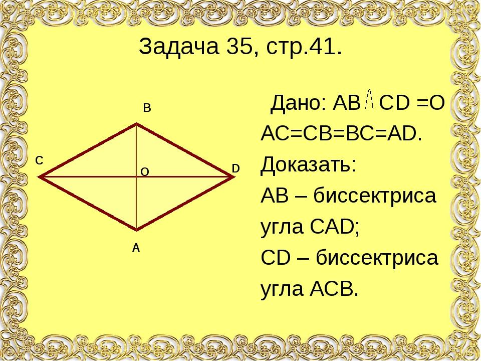 Задача 35, стр.41. Дано: АВ СD =O АС=СВ=ВС=АD. Доказать: АВ – биссектриса угл...