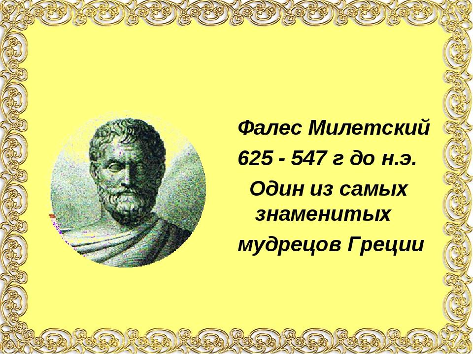 Фалес Милетский 625 - 547 г до н.э. Один из самых знаменитых мудрецов Греции