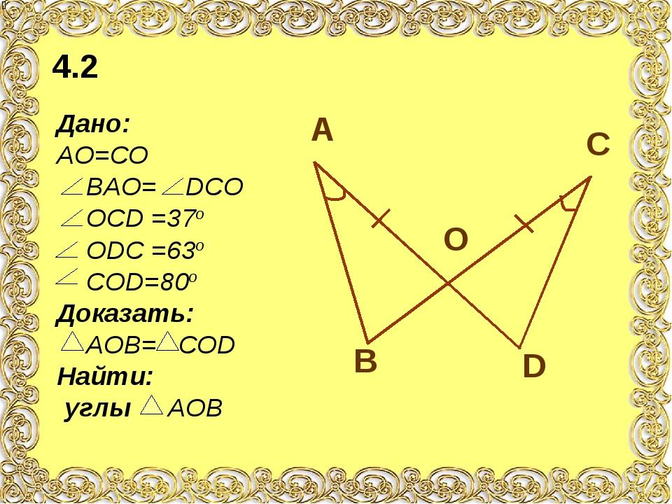Дано: АО=СО ВАО= DСО ОСD =37о ОDС =63о СОD=80о Доказать: АОВ= СОD Найти: углы...