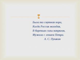 Была та смутная пора, Когда Россия молодая, В бореньях силы напрягая, Мужала