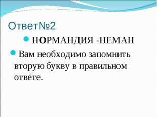 Ответ№2 НОРМАНДИЯ -НЕМАН Вам необходимо запомнить вторую букву в правильном о
