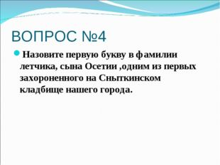 ВОПРОС №4 Назовите первую букву в фамилии летчика, сына Осетии ,одним из перв