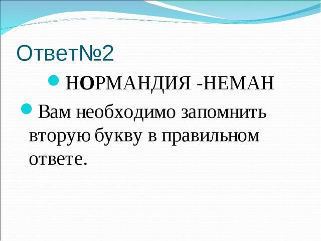 Ответ№2 НОРМАНДИЯ -НЕМАН Вам необходимо запомнить вторую букву в правильном о...
