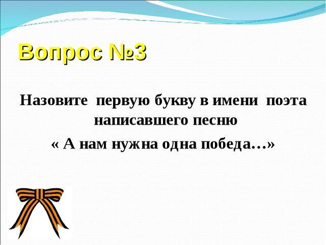 Вопрос №3  Назовите первую букву в имени поэта написавшего песню « А нам нуж...