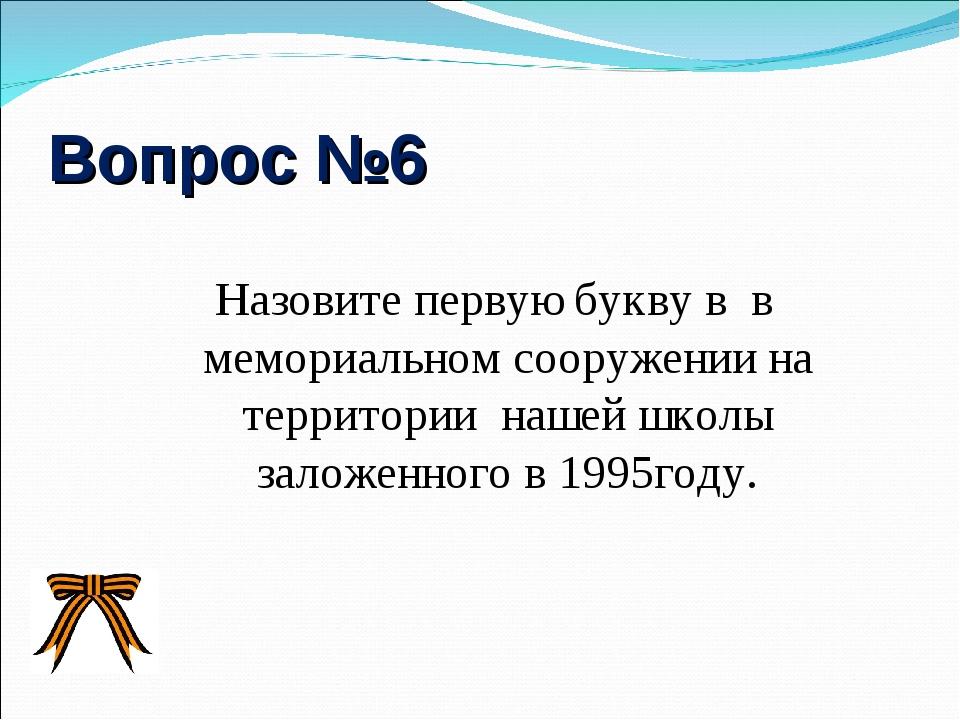 Вопрос №6 Назовите первую букву в в мемориальном сооружении на территории наш...