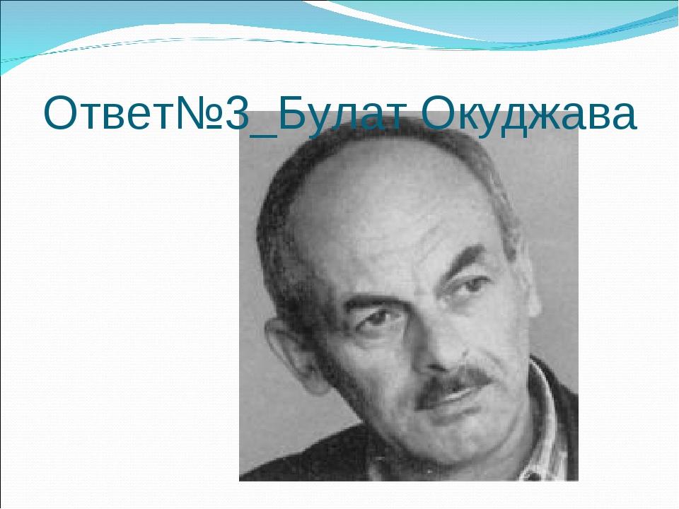 Ответ№3_Булат Окуджава