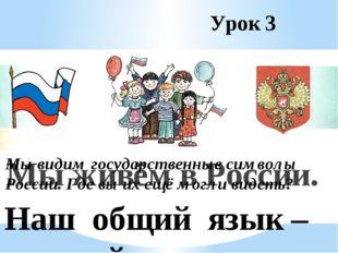 Урок 3 Мы живём в России. Наш общий язык – русский. Мы видим государственные