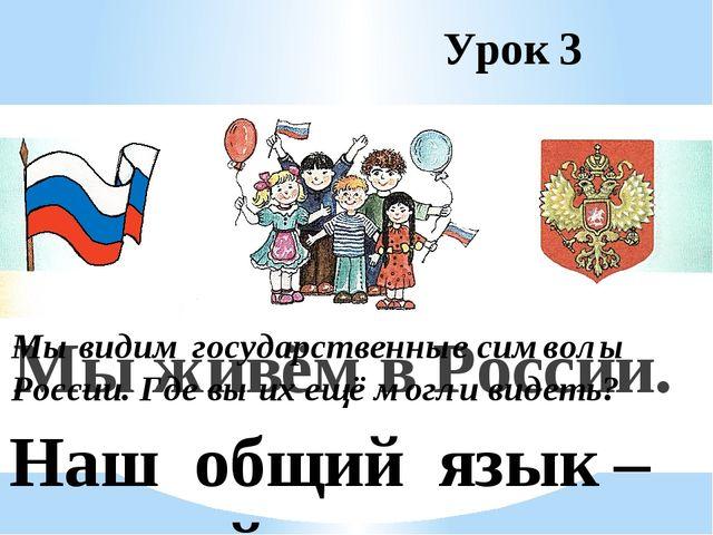 Урок 3 Мы живём в России. Наш общий язык – русский. Мы видим государственные...