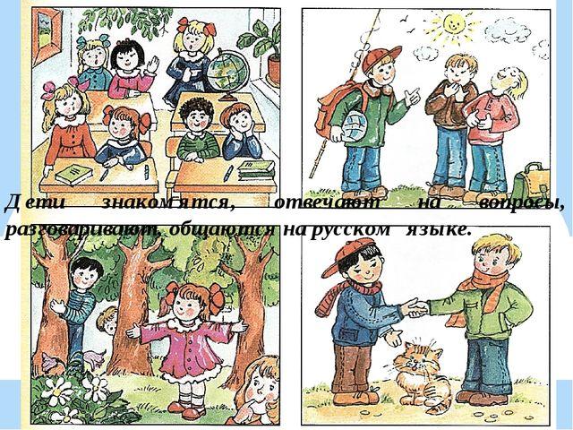 Дети знакомятся, отвечают на вопросы, разговаривают, общаются на русском языке.