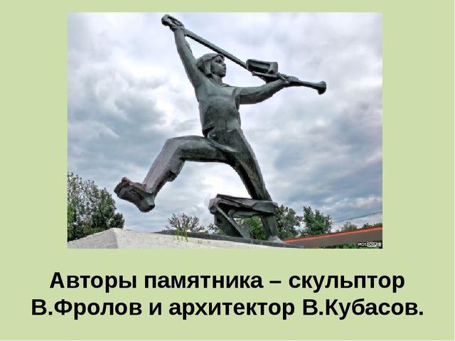 Авторы памятника – скульптор В.Фролов и архитектор В.Кубасов.