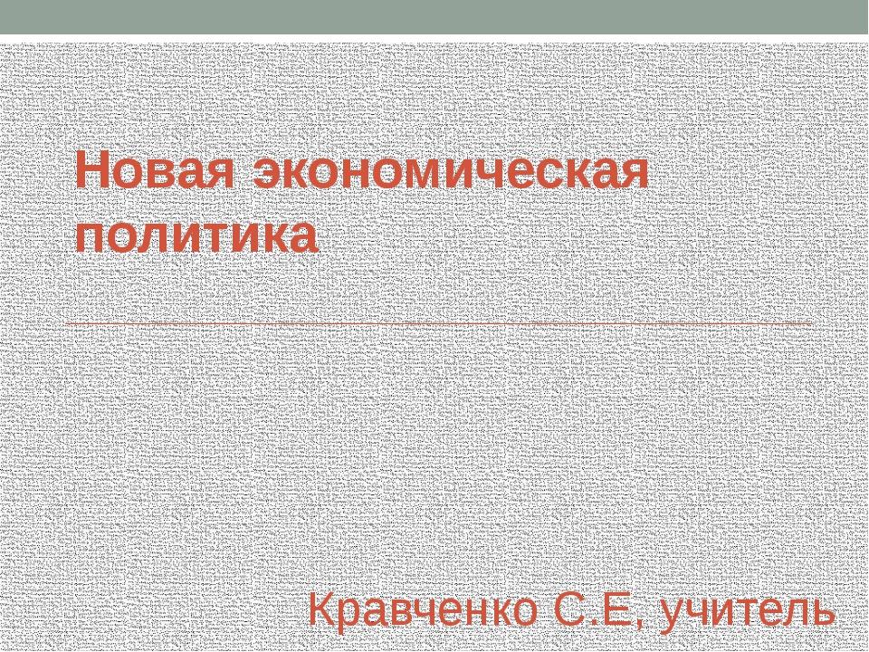 Новая экономическая политика Кравченко С.Е, учитель истории МБОУ СОШ №14 ст....
