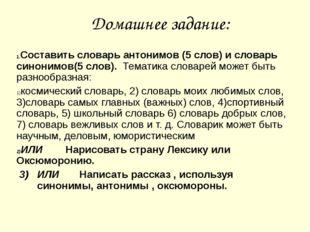 Домашнее задание: Составить словарь антонимов (5 слов) и словарь синонимов(5