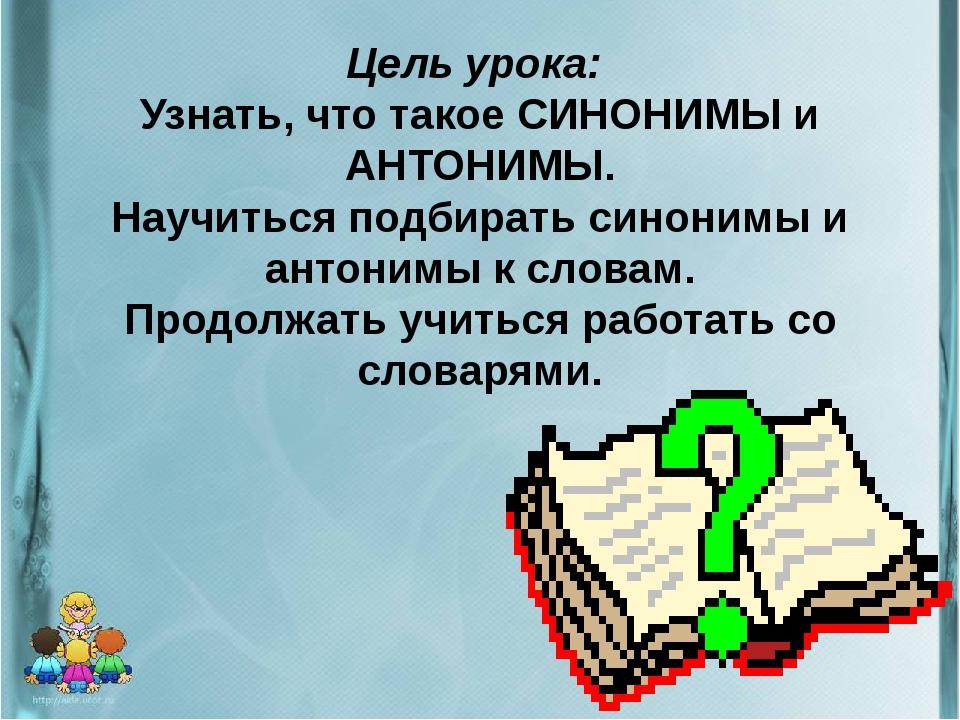 Цель урока: Узнать, что такое СИНОНИМЫ и АНТОНИМЫ. Научиться подбирать синон...
