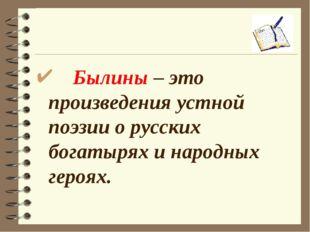 Былины – это произведения устной поэзии о русских богатырях и народных героях.