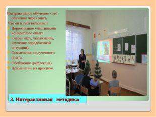 3. Интерактивная методика Интерактивное обучение - это обучение через опыт. Ч