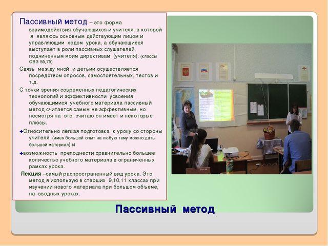 Пассивный метод Пассивный метод – это форма взаимодействия обучающихся и учит...