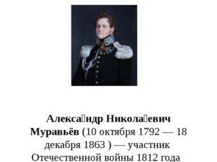 Алекса́ндр Никола́евич Муравьёв(10 октября 1792— 18 декабря 1863)— участ