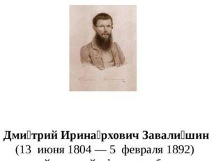 Дми́трий Ирина́рхович Завали́шин (13июня1804—5февраля1892) русский
