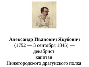 Александр Иванович Якубович (1792—3сентября1845)—декабрист капитанН