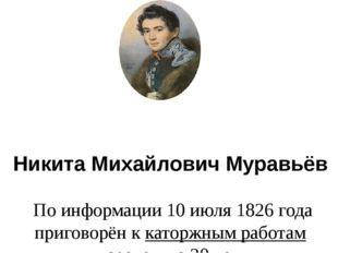 Никита Михайлович Муравьёв По информации 10 июля 1826 года приговорён ккато