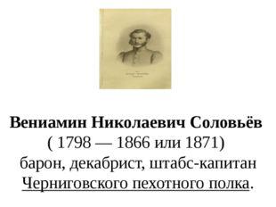 Вениамин Николаевич Соловьёв ( 1798 — 1866 или 1871) барон, декабрист,шта