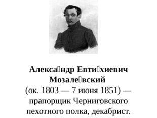 Алекса́ндр Евти́хиевич Мозале́вский (ок. 1803— 7 июня 1851)— прапорщик Че