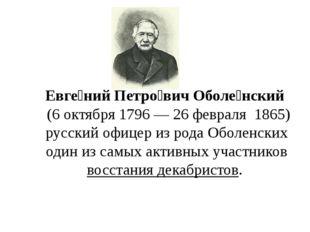 Евге́ний Петро́вич Оболе́нский (6октября1796—26февраля1865) русски