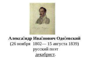 Алекса́ндр Ива́нович Одо́евский (26ноября 1802—15 августа1839) русский