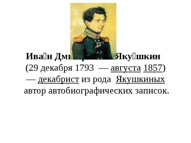 Ива́н Дми́триевич Яку́шкин (29декабря 1793—августа1857) —декабристи...