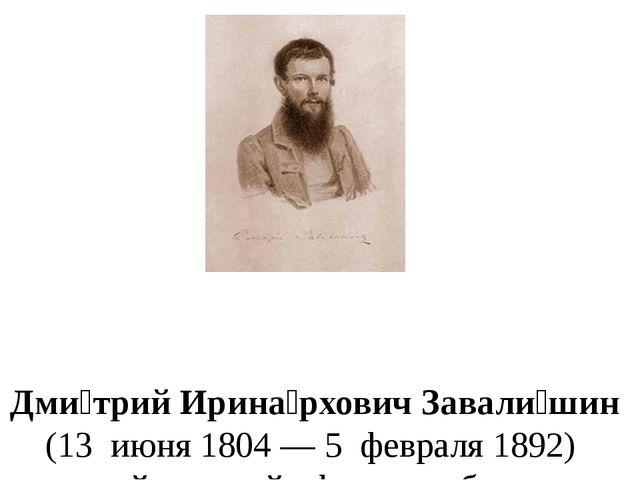 Дми́трий Ирина́рхович Завали́шин (13июня1804—5февраля1892) русский...