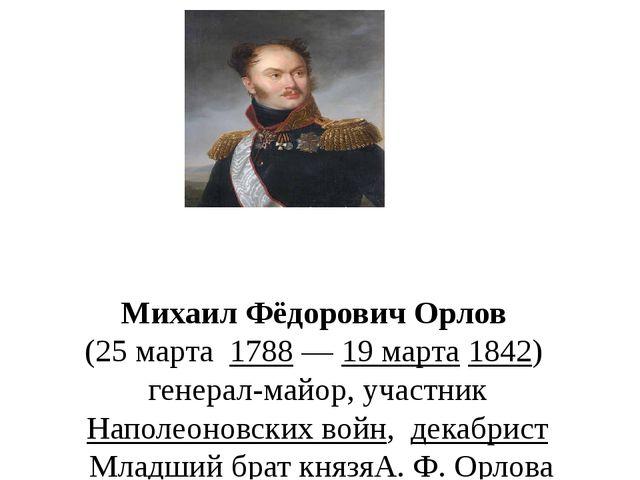 Михаил Фёдорович Орлов (25марта 1788—19 марта1842) генерал-майор, уча...