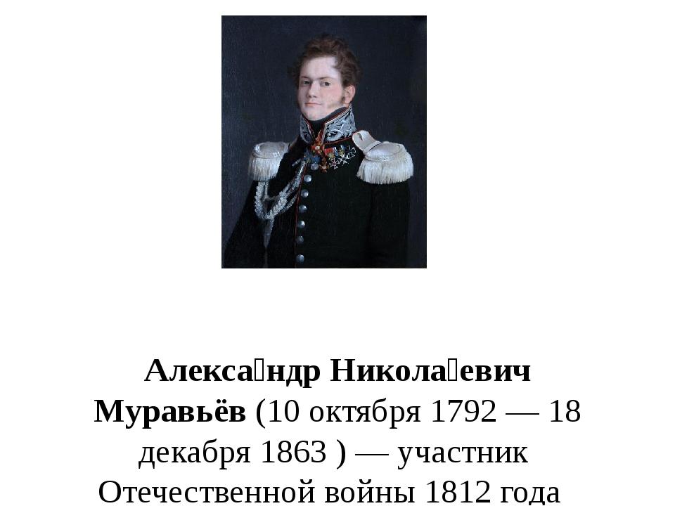Алекса́ндр Никола́евич Муравьёв(10 октября 1792— 18 декабря 1863)— участ...