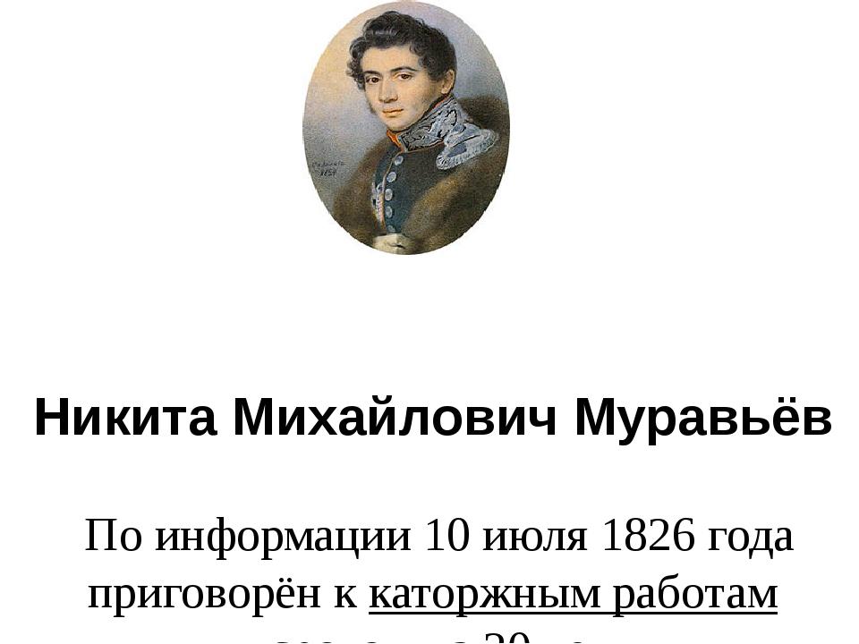 Никита Михайлович Муравьёв По информации 10 июля 1826 года приговорён ккато...