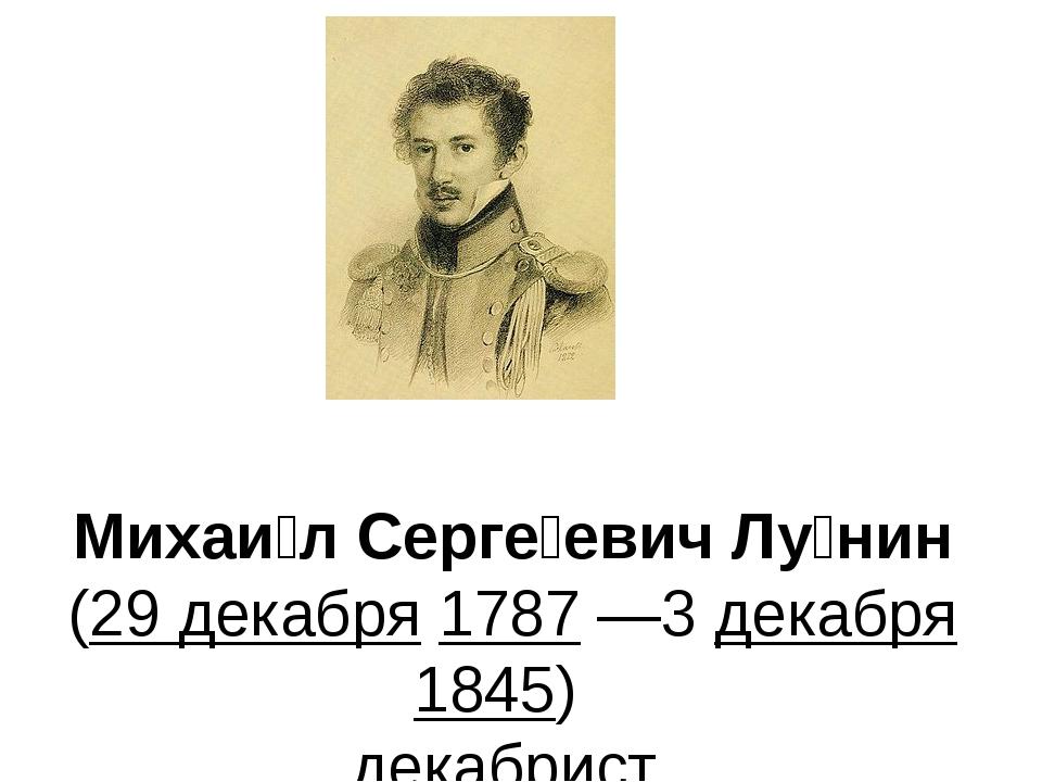 Михаи́л Серге́евич Лу́нин (29 декабря1787—3 декабря1845) декабрист по...