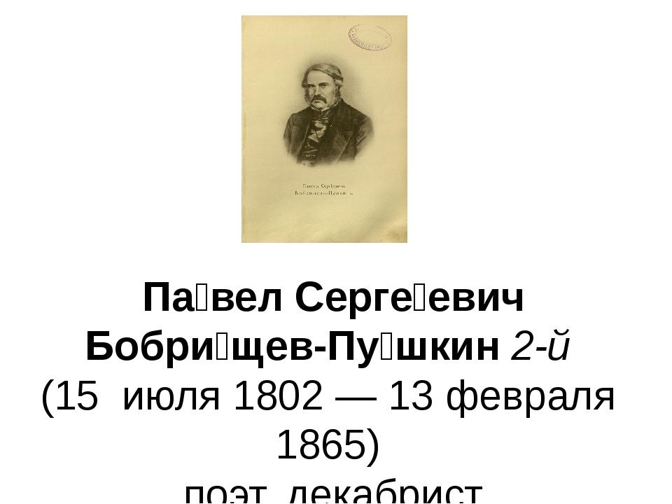 Па́вел Серге́евич Бобри́щев-Пу́шкин2-й (15июля1802—13февраля1865)...