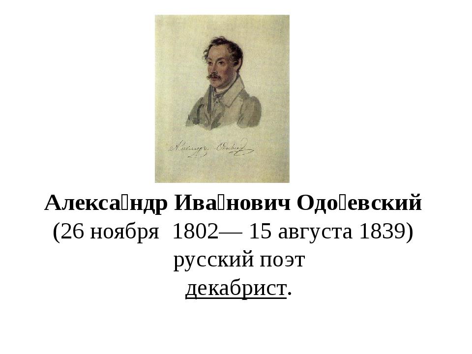 Алекса́ндр Ива́нович Одо́евский (26ноября 1802—15 августа1839) русский...