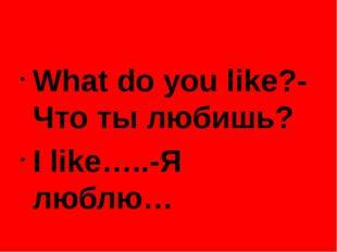 What do you like?-Что ты любишь? I like…..-Я люблю…