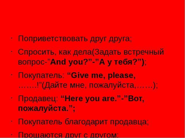 """Поприветствовать друг друга; Спросить, как дела(Задать встречный вопрос-""""And..."""